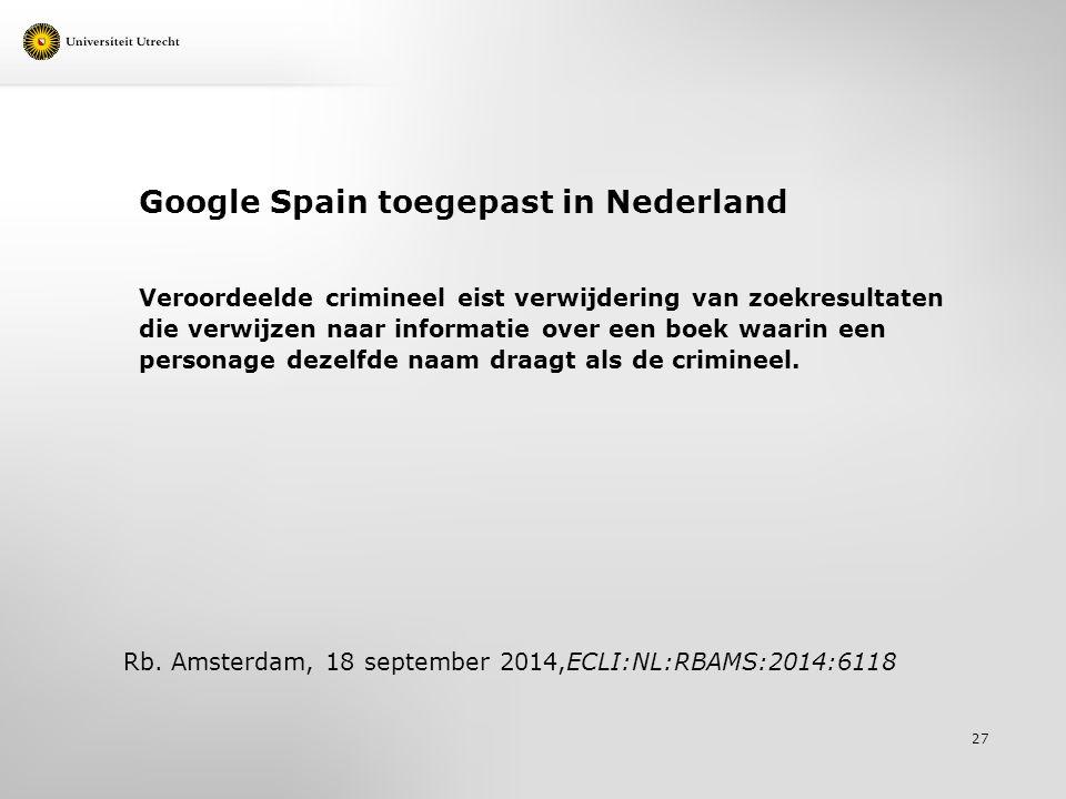 Google Spain toegepast in Nederland Veroordeelde crimineel eist verwijdering van zoekresultaten die verwijzen naar informatie over een boek waarin een personage dezelfde naam draagt als de crimineel.
