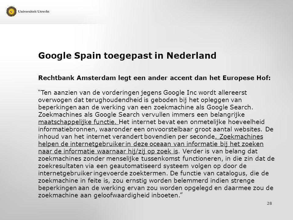 Google Spain toegepast in Nederland Rechtbank Amsterdam legt een ander accent dan het Europese Hof: Ten aanzien van de vorderingen jegens Google Inc wordt allereerst overwogen dat terughoudendheid is geboden bij het opleggen van beperkingen aan de werking van een zoekmachine als Google Search.