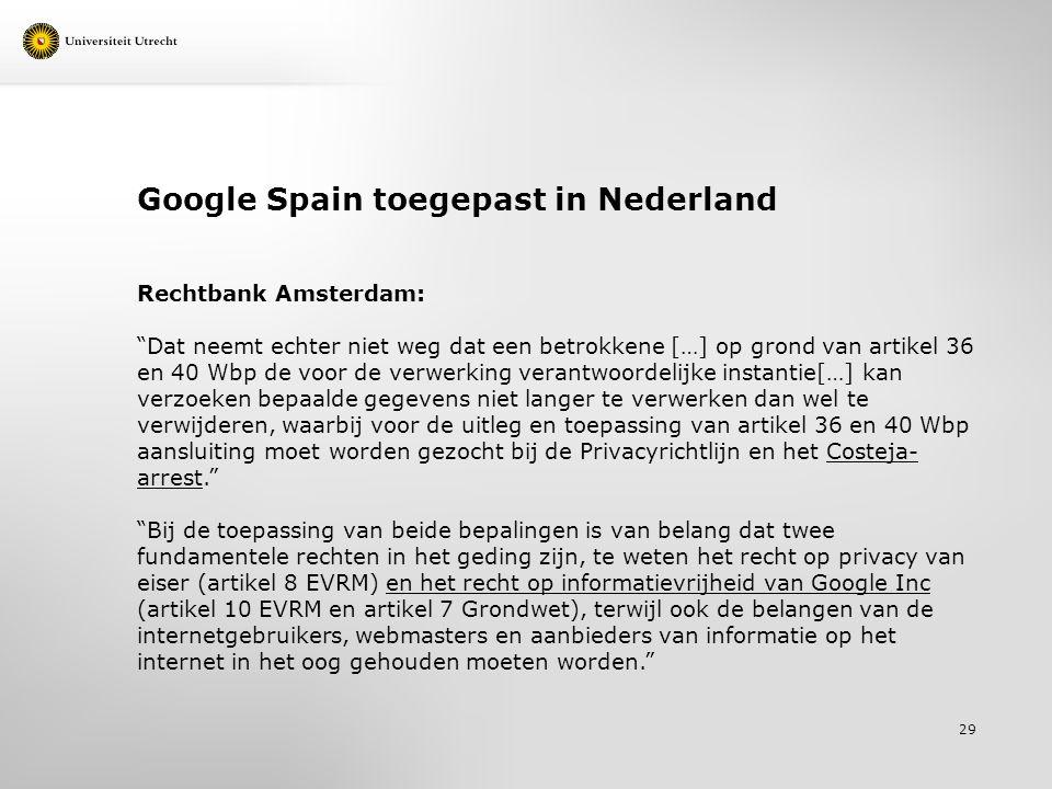 Google Spain toegepast in Nederland Rechtbank Amsterdam: Dat neemt echter niet weg dat een betrokkene […] op grond van artikel 36 en 40 Wbp de voor de verwerking verantwoordelijke instantie[…] kan verzoeken bepaalde gegevens niet langer te verwerken dan wel te verwijderen, waarbij voor de uitleg en toepassing van artikel 36 en 40 Wbp aansluiting moet worden gezocht bij de Privacyrichtlijn en het Costeja- arrest. Bij de toepassing van beide bepalingen is van belang dat twee fundamentele rechten in het geding zijn, te weten het recht op privacy van eiser (artikel 8 EVRM) en het recht op informatievrijheid van Google Inc (artikel 10 EVRM en artikel 7 Grondwet), terwijl ook de belangen van de internetgebruikers, webmasters en aanbieders van informatie op het internet in het oog gehouden moeten worden. 29
