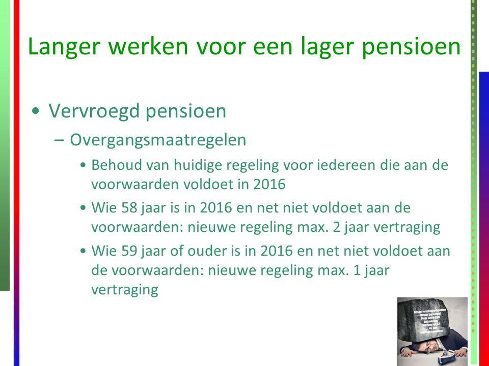Langer werken voor een lager pensioen Vervroegd pensioen –Overgangsmaatregelen Behoud van huidige regeling voor iedereen die aan de voorwaarden voldoe