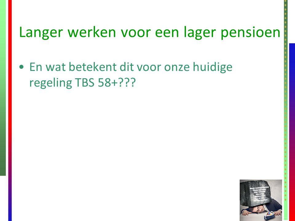 Langer werken voor een lager pensioen En wat betekent dit voor onze huidige regeling TBS 58+???