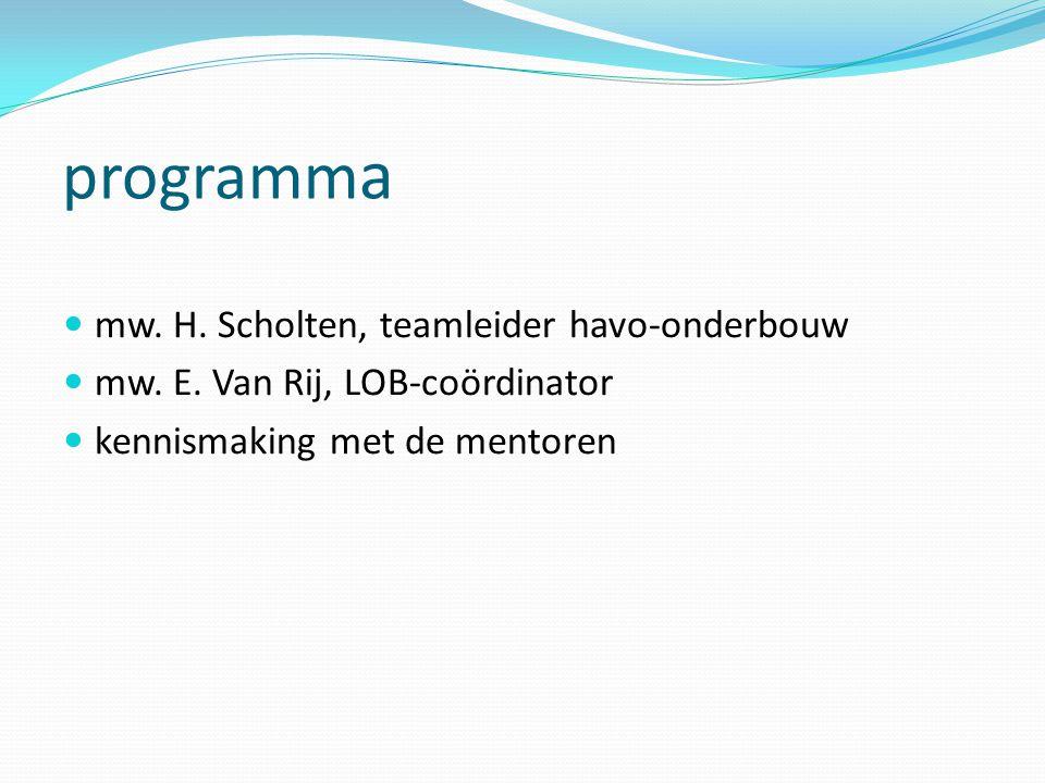 programm a mw. H. Scholten, teamleider havo-onderbouw mw. E. Van Rij, LOB-coördinator kennismaking met de mentoren