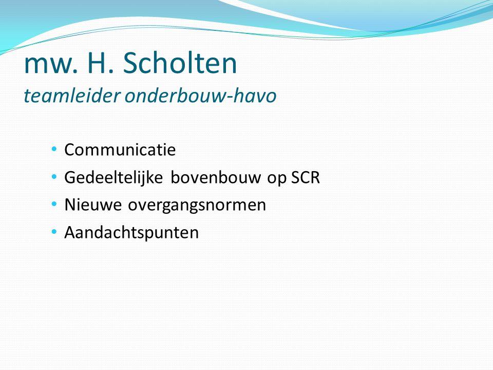 mw. H. Scholten teamleider onderbouw-havo Communicatie Gedeeltelijke bovenbouw op SCR Nieuwe overgangsnormen Aandachtspunten