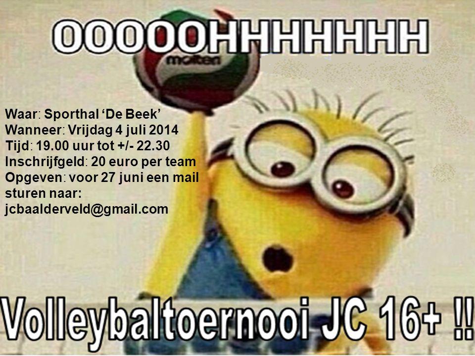 Waar: Sporthal 'De Beek' Wanneer: Vrijdag 4 juli 2014 Tijd: 19.00 uur Inschrijfgeld: 20 euro per team Opgeven: voor 27 juni een mail sturen naar: jcbaalderveld@gmail.com jcbaalderveld@gmail.com Waar: Sporthal 'De Beek' Wanneer: Vrijdag 4 juli 2014 Tijd: 19.00 uur tot +/- 22.30 Inschrijfgeld: 20 euro per team Opgeven: voor 27 juni een mail sturen naar: jcbaalderveld@gmail.com