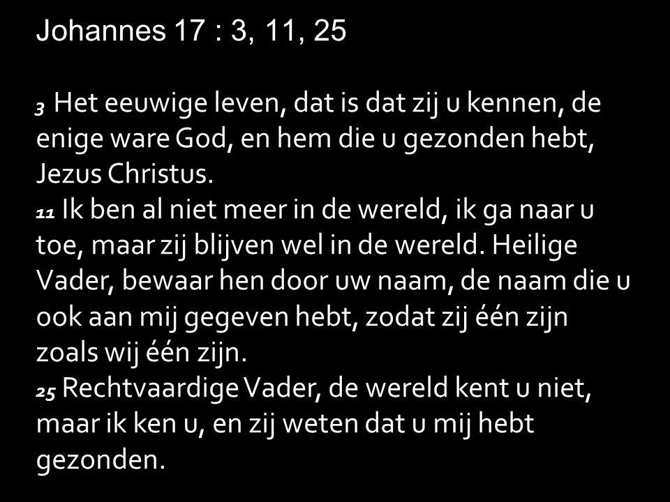 Johannes 17 : 3, 11, 25 3 Het eeuwige leven, dat is dat zij u kennen, de enige ware God, en hem die u gezonden hebt, Jezus Christus.