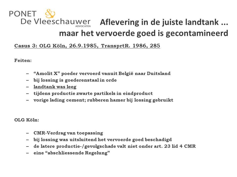 """Aflevering in de juiste landtank... maar het vervoerde goed is gecontamineerd Casus 3: OLG Köln, 26.9.1985, TransprtR. 1986, 285 Feiten: – """"Amolit X"""""""