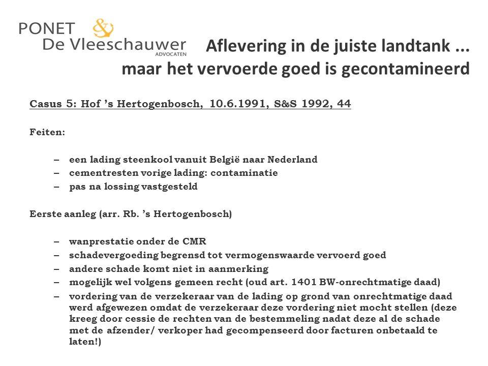 Aflevering in de juiste landtank... maar het vervoerde goed is gecontamineerd Casus 5: Hof 's Hertogenbosch, 10.6.1991, S&S 1992, 44 Feiten: – een lad