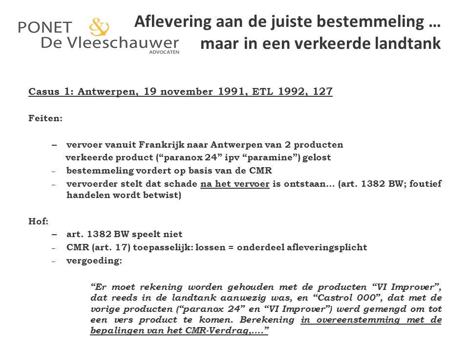 Aflevering aan de juiste bestemmeling … maar in een verkeerde landtank Casus 2: Queen's Bench division 29.10.1992,ETL 1993, 277 Feiten: – vervoer vanuit Frankrijk naar het Verenigd Koninkrijk van het product ADIP – in Hull werd de verkeerde tanktrailer aangekoppeld – verkeerd product gelost bij bestemmeling – productieverlies in fabriek Justice Saville: – CMR van toepassing – op de schade, anders dan deze die betrekking heeft op het vervoerde goed, is art.