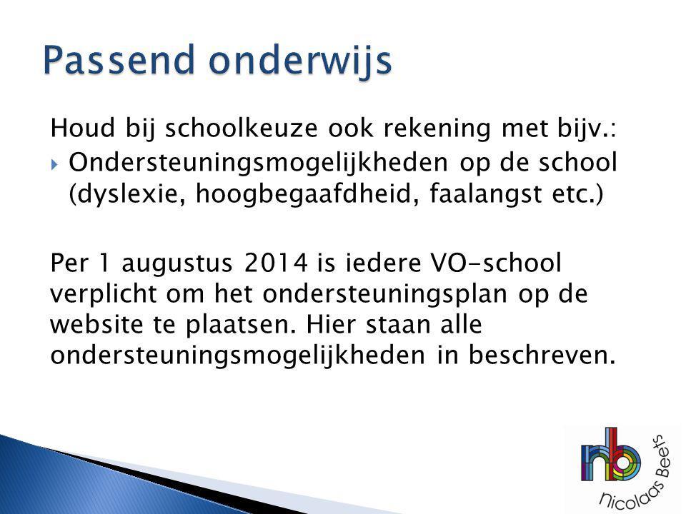Houd bij schoolkeuze ook rekening met bijv.:  Ondersteuningsmogelijkheden op de school (dyslexie, hoogbegaafdheid, faalangst etc.) Per 1 augustus 201