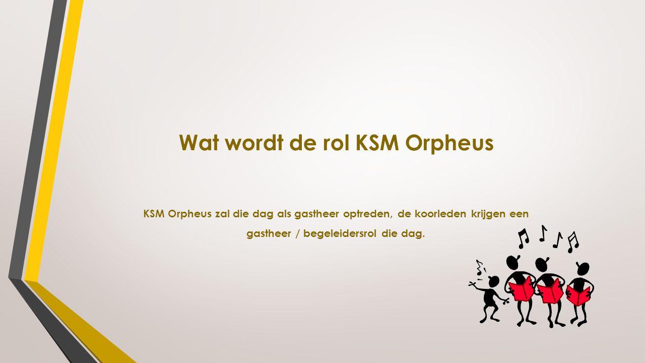 Wat wordt de rol KSM Orpheus KSM Orpheus zal die dag als gastheer optreden, de koorleden krijgen een gastheer / begeleidersrol die dag.