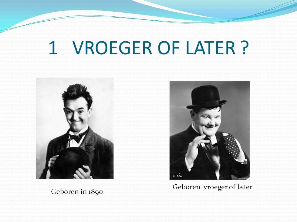 1 VROEGER OF LATER Geboren in 1890 Geboren vroeger of later