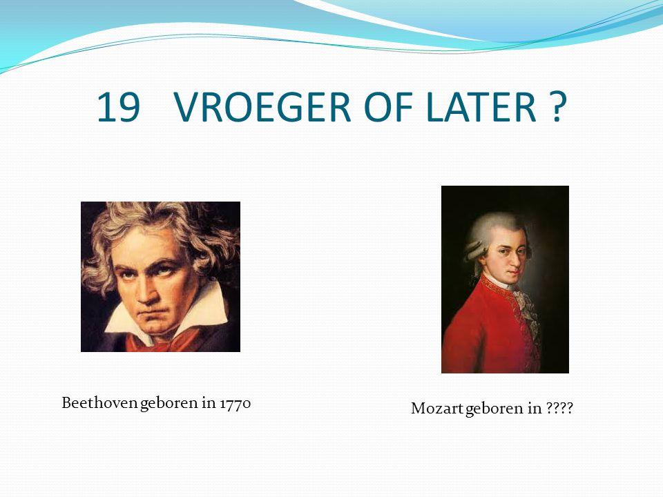 19 VROEGER OF LATER Beethoven geboren in 1770 Mozart geboren in