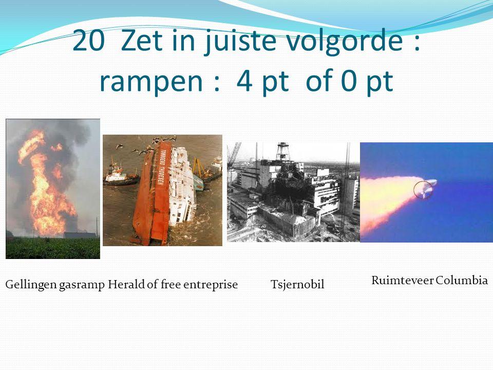 20 Zet in juiste volgorde : rampen : 4 pt of 0 pt Gellingen gasrampHerald of free entrepriseTsjernobil Ruimteveer Columbia