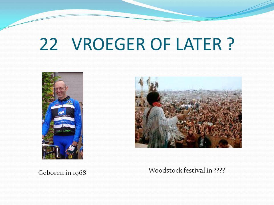 22 VROEGER OF LATER Geboren in 1968 Woodstock festival in