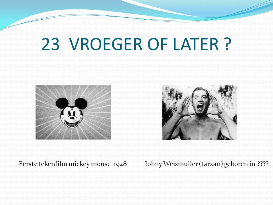 23 VROEGER OF LATER Eerste tekenfilm mickey mouse 1928Johny Weismuller (tarzan) geboren in