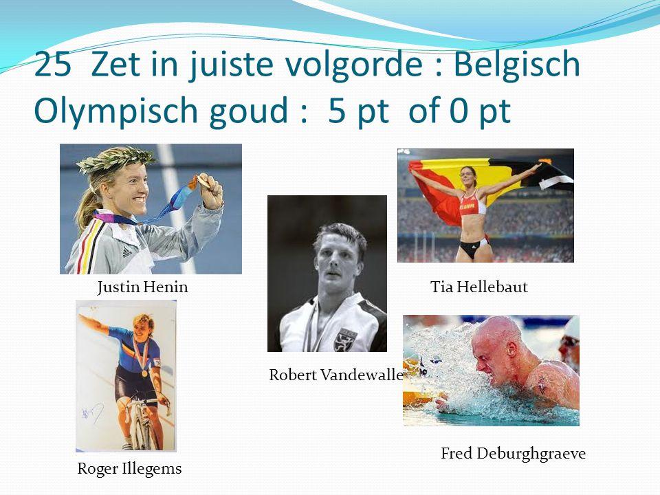 25 Zet in juiste volgorde : Belgisch Olympisch goud : 5 pt of 0 pt Justin Henin Roger Illegems Robert Vandewalle Tia Hellebaut Fred Deburghgraeve