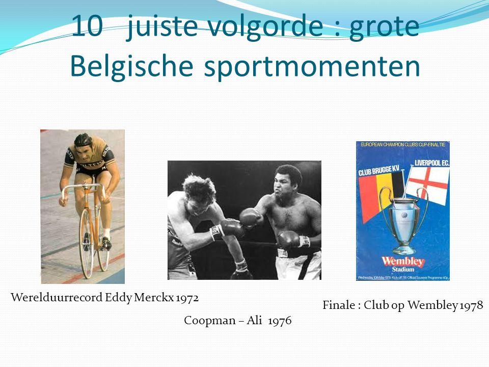 10 juiste volgorde : grote Belgische sportmomenten Finale : Club op Wembley 1978 Coopman – Ali 1976 Werelduurrecord Eddy Merckx 1972