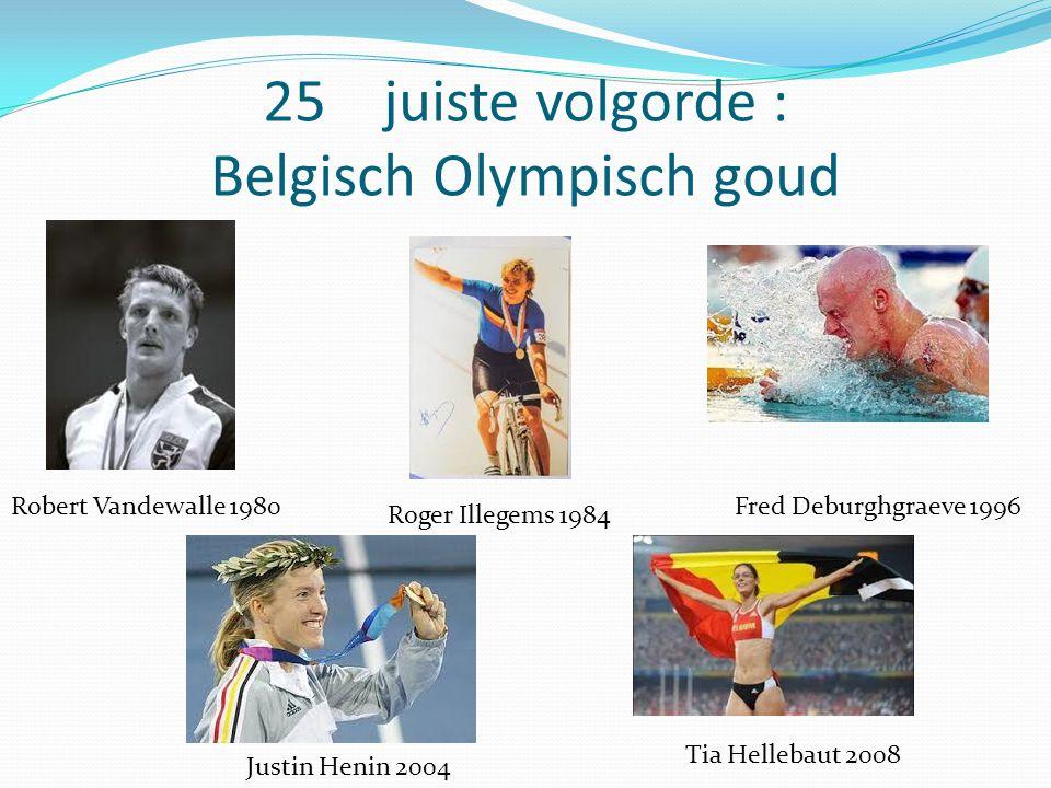 25 juiste volgorde : Belgisch Olympisch goud Justin Henin 2004 Roger Illegems 1984 Robert Vandewalle 1980 Tia Hellebaut 2008 Fred Deburghgraeve 1996