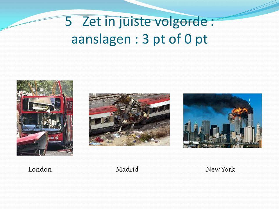 5 Zet in juiste volgorde : aanslagen : 3 pt of 0 pt LondonMadridNew York