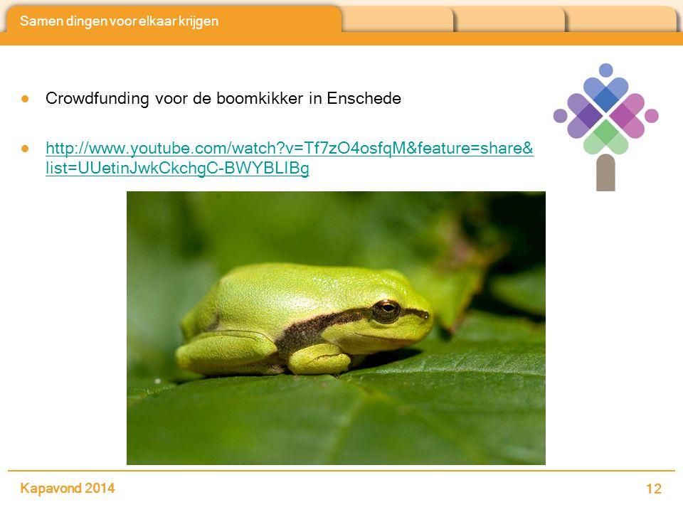 Samen dingen voor elkaar krijgen ●Crowdfunding voor de boomkikker in Enschede ●http://www.youtube.com/watch v=Tf7zO4osfqM&feature=share& list=UUetinJwkCkchgC-BWYBLIBghttp://www.youtube.com/watch v=Tf7zO4osfqM&feature=share& list=UUetinJwkCkchgC-BWYBLIBg Kapavond 2014 12