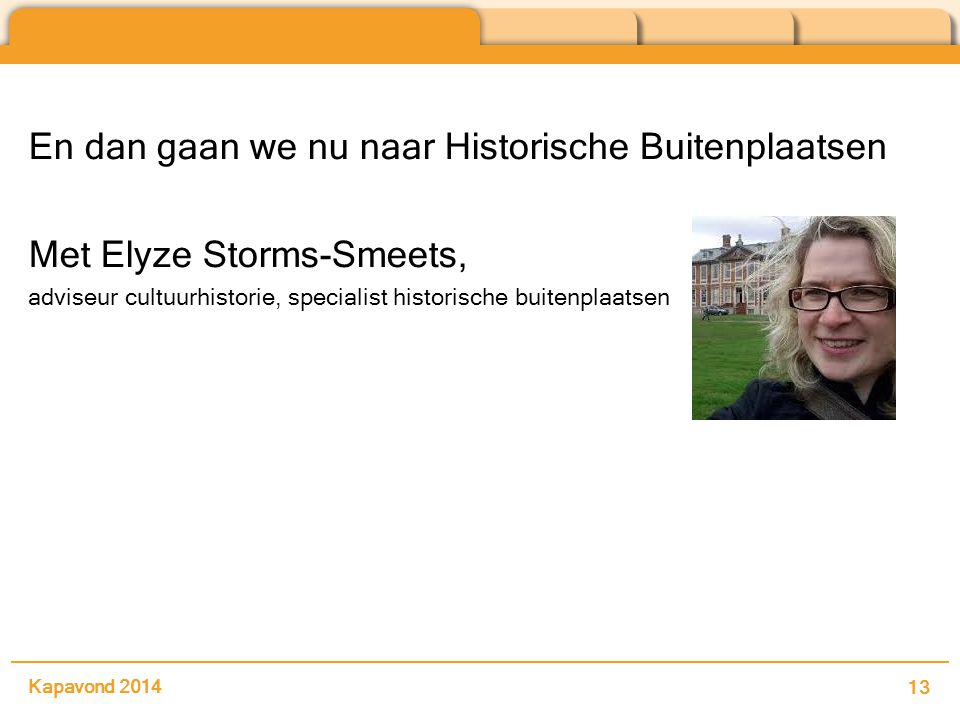 En dan gaan we nu naar Historische Buitenplaatsen Met Elyze Storms-Smeets, adviseur cultuurhistorie, specialist historische buitenplaatsen Kapavond 2014 13