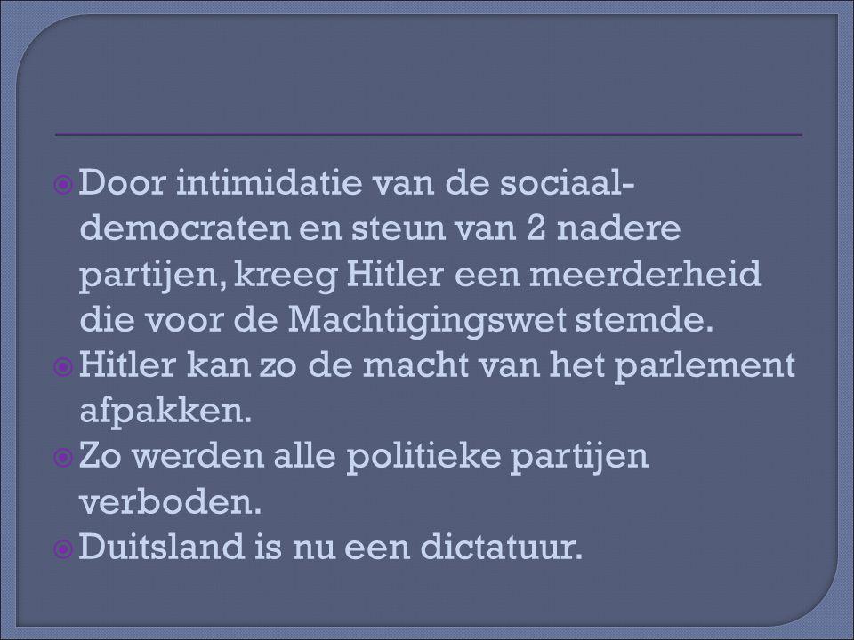  Door intimidatie van de sociaal- democraten en steun van 2 nadere partijen, kreeg Hitler een meerderheid die voor de Machtigingswet stemde.