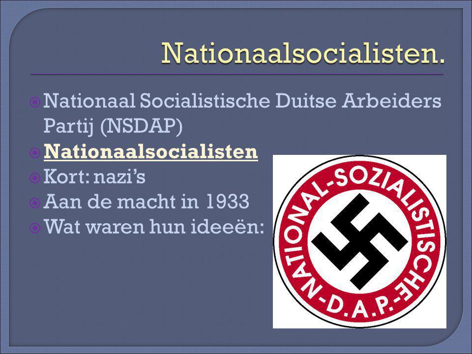  Nationaal Socialistische Duitse Arbeiders Partij (NSDAP)  Nationaalsocialisten  Kort: nazi's  Aan de macht in 1933  Wat waren hun ideeën: