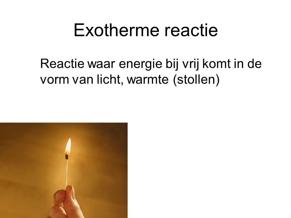 Exotherme reactie Reactie waar energie bij vrij komt in de vorm van licht, warmte (stollen)