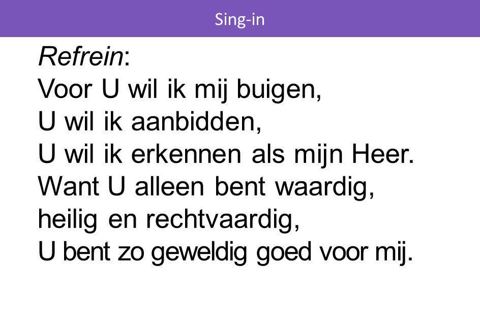 Sing-in Refrein: Voor U wil ik mij buigen, U wil ik aanbidden, U wil ik erkennen als mijn Heer. Want U alleen bent waardig, heilig en rechtvaardig, U