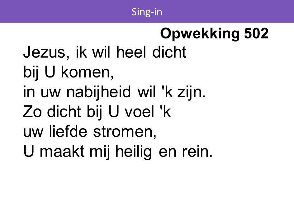 Sing-in Opwekking 502 Jezus, ik wil heel dicht bij U komen, in uw nabijheid wil 'k zijn. Zo dicht bij U voel 'k uw liefde stromen, U maakt mij heilig