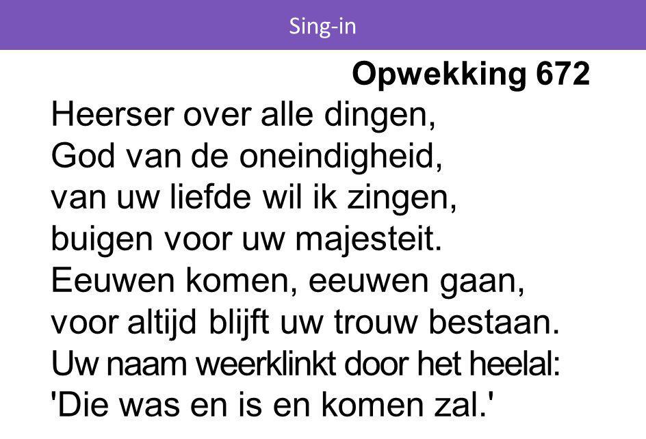 Sing-in Opwekking 672 Heerser over alle dingen, God van de oneindigheid, van uw liefde wil ik zingen, buigen voor uw majesteit. Eeuwen komen, eeuwen g