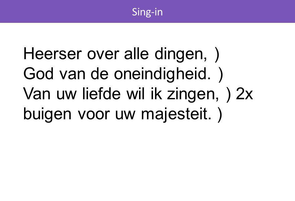 Sing-in Heerser over alle dingen, ) God van de oneindigheid. ) Van uw liefde wil ik zingen, ) 2x buigen voor uw majesteit. )