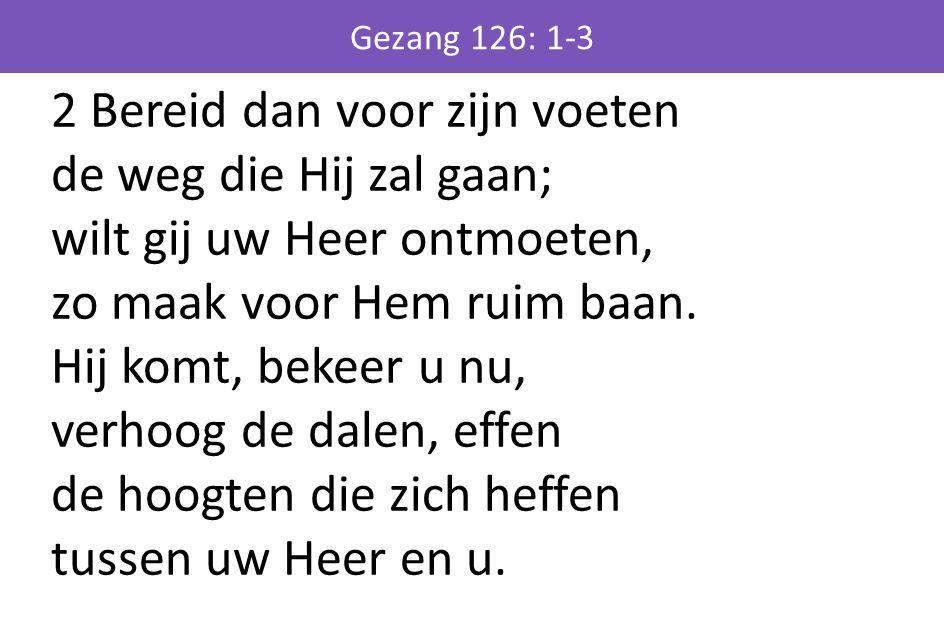 2 Bereid dan voor zijn voeten de weg die Hij zal gaan; wilt gij uw Heer ontmoeten, zo maak voor Hem ruim baan. Hij komt, bekeer u nu, verhoog de dalen