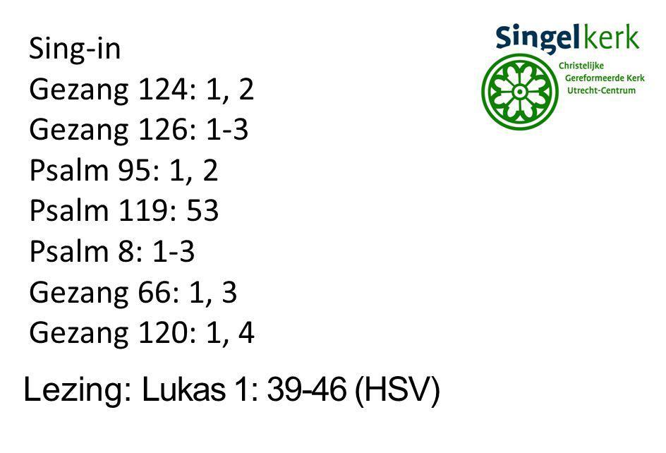 Lezing: Lukas 1: 39-46 (HSV) Sing-in Gezang 124: 1, 2 Gezang 126: 1-3 Psalm 95: 1, 2 Psalm 119: 53 Psalm 8: 1-3 Gezang 66: 1, 3 Gezang 120: 1, 4