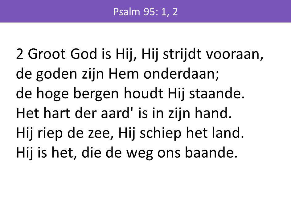 2 Groot God is Hij, Hij strijdt vooraan, de goden zijn Hem onderdaan; de hoge bergen houdt Hij staande. Het hart der aard' is in zijn hand. Hij riep d