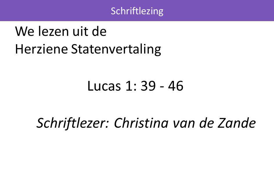 We lezen uit de Herziene Statenvertaling Lucas 1: 39 - 46 Schriftlezer: Christina van de Zande Schriftlezing
