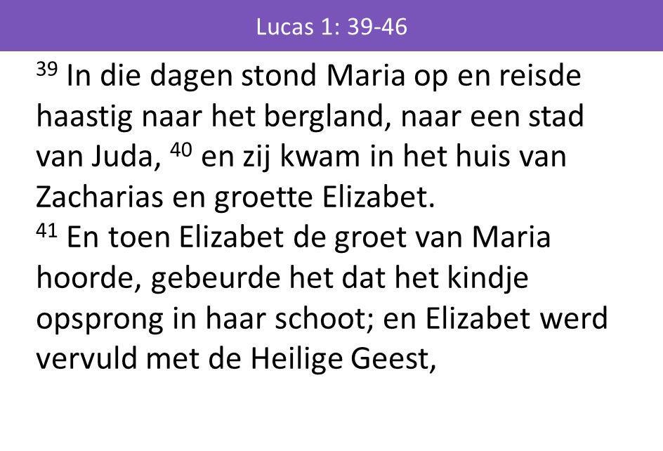 39 In die dagen stond Maria op en reisde haastig naar het bergland, naar een stad van Juda, 40 en zij kwam in het huis van Zacharias en groette Elizab