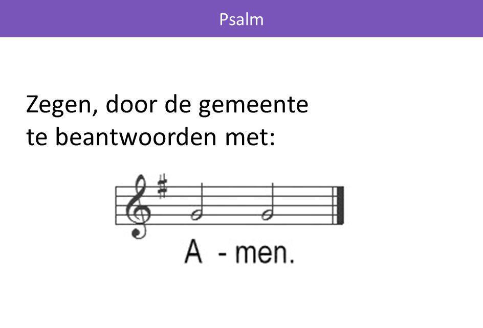 Zegen, door de gemeente te beantwoorden met: Psalm