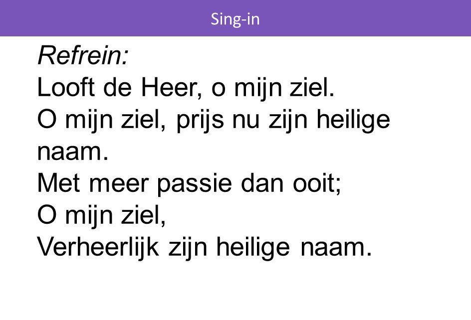 Sing-in Refrein: Looft de Heer, o mijn ziel. O mijn ziel, prijs nu zijn heilige naam. Met meer passie dan ooit; O mijn ziel, Verheerlijk zijn heilige
