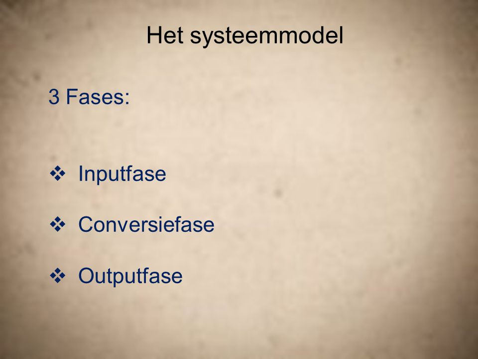 Het systeemmodel 3 Fases:  Inputfase  Conversiefase  Outputfase