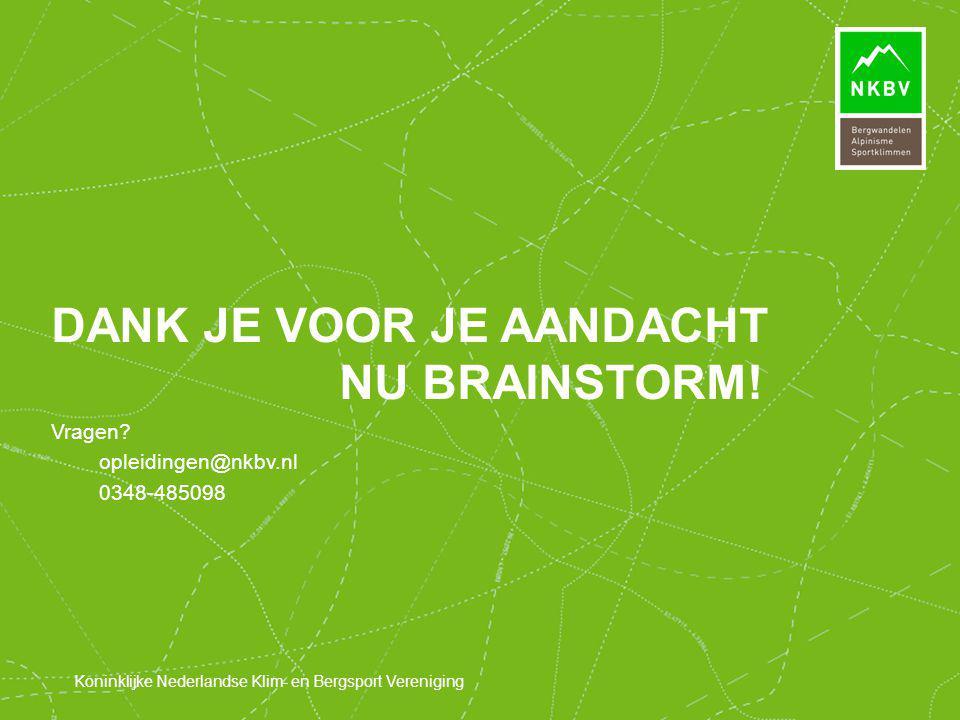 Koninklijke Nederlandse Klim- en Bergsport Vereniging Vragen? opleidingen@nkbv.nl 0348-485098 DANK JE VOOR JE AANDACHT NU BRAINSTORM!