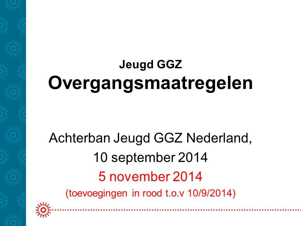 Jeugd GGZ Overgangsmaatregelen Achterban Jeugd GGZ Nederland, 10 september 2014 5 november 2014 (toevoegingen in rood t.o.v 10/9/2014)