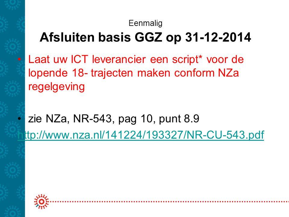 Eenmalig Afsluiten basis GGZ op 31-12-2014 Laat uw ICT leverancier een script* voor de lopende 18- trajecten maken conform NZa regelgeving zie NZa, NR