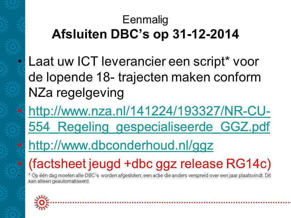 Eenmalig Afsluiten DBC's op 31-12-2014 Laat uw ICT leverancier een script* voor de lopende 18- trajecten maken conform NZa regelgeving http://www.nza.