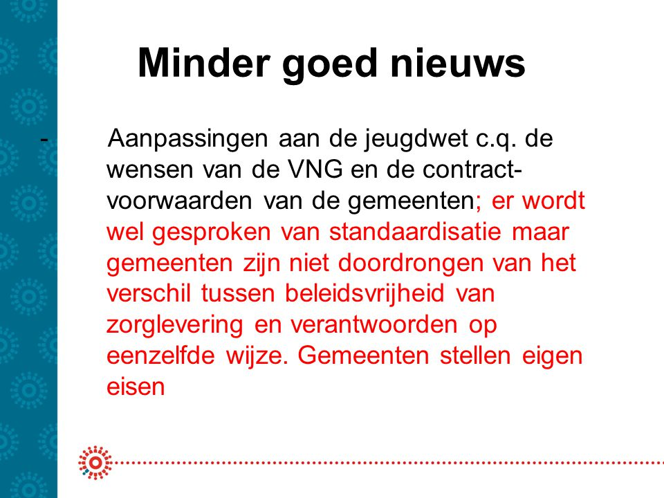Minder goed nieuws - Aanpassingen aan de jeugdwet c.q. de wensen van de VNG en de contract- voorwaarden van de gemeenten; er wordt wel gesproken van s