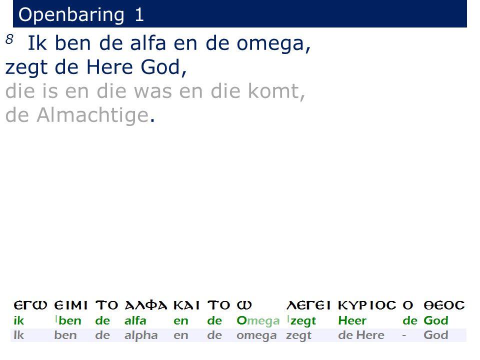 Openbaring 1 8 Ik ben de alfa en de omega, zegt de Here God, die is en die was en die komt, de Almachtige.