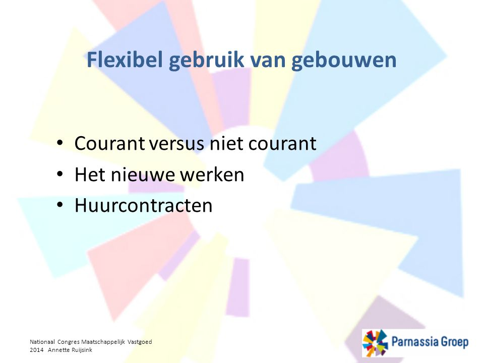 Courant versus niet courant Het nieuwe werken Huurcontracten Nationaal Congres Maatschappelijk Vastgoed 2014 Annette Ruijsink Flexibel gebruik van geb