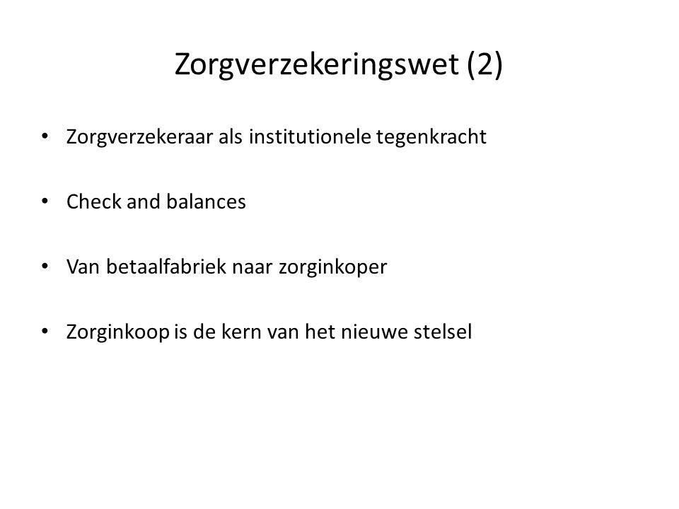 Zorgverzekeringswet (2) Zorgverzekeraar als institutionele tegenkracht Check and balances Van betaalfabriek naar zorginkoper Zorginkoop is de kern van