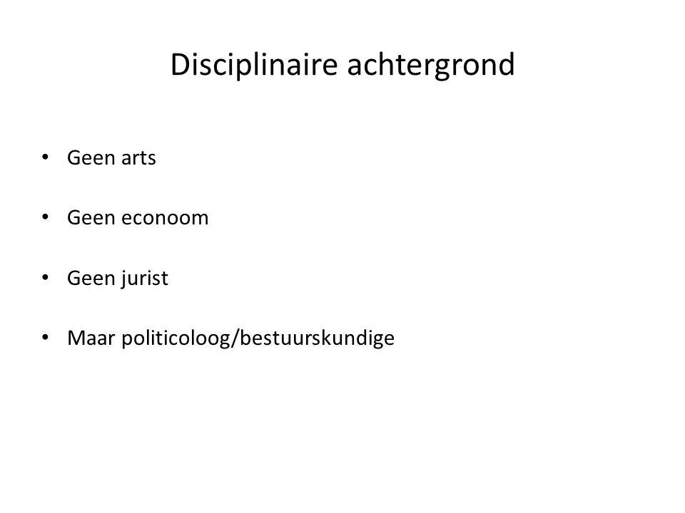 Disciplinaire achtergrond Geen arts Geen econoom Geen jurist Maar politicoloog/bestuurskundige