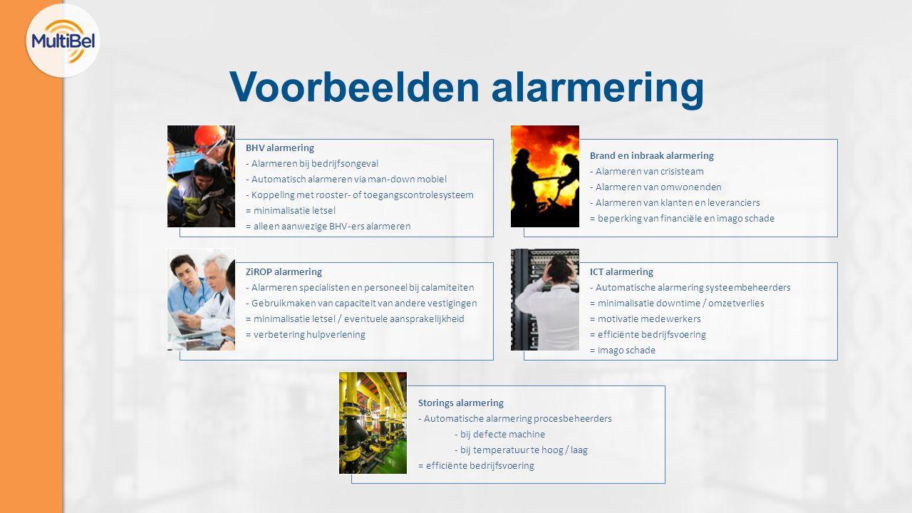 Voorbeelden alarmering BHV alarmering - Alarmeren bij bedrijfsongeval - Automatisch alarmeren via man-down mobiel - Koppeling met rooster- of toegangscontrolesysteem = minimalisatie letsel = alleen aanwezige BHV-ers alarmeren Brand en inbraak alarmering - Alarmeren van crisisteam - Alarmeren van omwonenden - Alarmeren van klanten en leveranciers = beperking van financiële en imago schade ZiROP alarmering - Alarmeren specialisten en personeel bij calamiteiten - Gebruikmaken van capaciteit van andere vestigingen = minimalisatie letsel / eventuele aansprakelijkheid = verbetering hulpverlening ICT alarmering - Automatische alarmering systeembeheerders = minimalisatie downtime / omzetverlies = motivatie medewerkers = efficiënte bedrijfsvoering = imago schade Storings alarmering - Automatische alarmering procesbeheerders - bij defecte machine - bij temperatuur te hoog / laag = efficiënte bedrijfsvoering